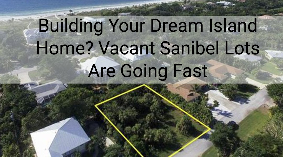 Building Your Dream Island Home? Vacant Sanibel Lots Are Going Fast